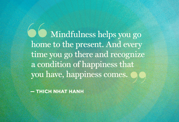 Mindfulness is about being in the moment and not thinking about the future or the past.