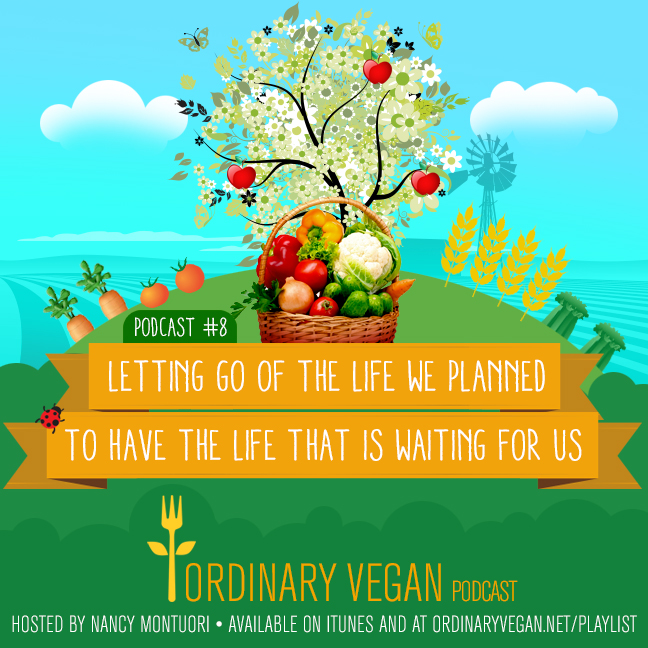 Letting go of the life we planned so to have the life that is waiting for us. (#vegan) ordinaryvegan.net